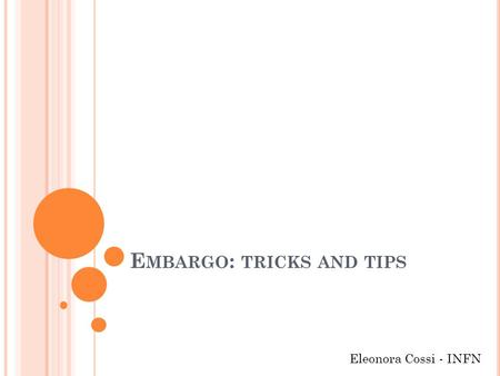 E MBARGO : TRICKS AND TIPS Eleonora Cossi - INFN.