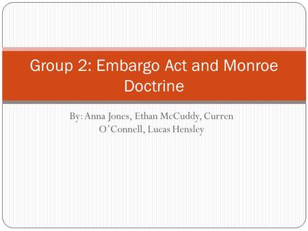 By: Anna Jones, Ethan McCuddy, Curren O'Connell, Lucas Hensley Group 2: Embargo Act and Monroe Doctrine.