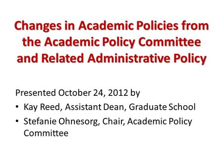Changes in Academic Policies from the Academic Policy Committee and Related Administrative Policy Presented October 24, 2012 by Kay Reed, Assistant Dean,