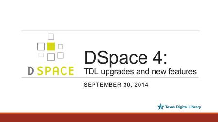 DSpace 4: TDL upgrades and new features SEPTEMBER 30, 2014.