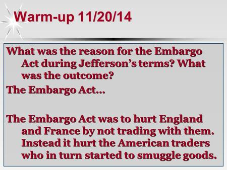 Warm-up 11/20/14 What was the reason for the Embargo Act during Jefferson's terms? What was the outcome? The Embargo Act… The Embargo Act was to hurt England.