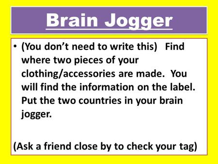 Brain Jogger (You don't need to write this) Find where two pieces of your clothing/accessories are made. You will find the information on the label. Put.