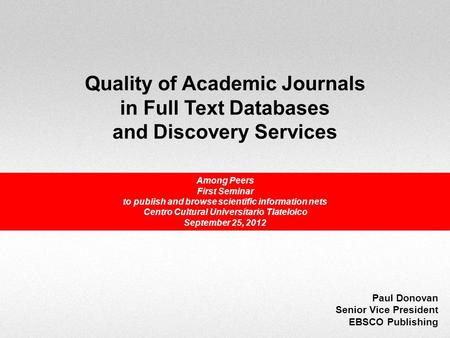 Quality of Academic Journals in Full Text Databases and Discovery Services Paul Donovan Senior Vice President EBSCO Publishing Among Peers First Seminar.