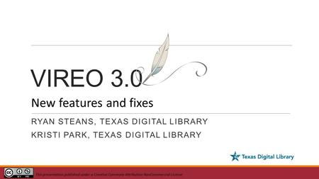 VIREO 3.0 RYAN STEANS, TEXAS DIGITAL LIBRARY KRISTI PARK, TEXAS DIGITAL LIBRARY New features and fixes This presentation published under a Creative Commons.