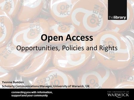 Connecting you with information, support and your community Yvonne Budden Scholarly Communications Manager, University of Warwick, UK Open Access Opportunities,