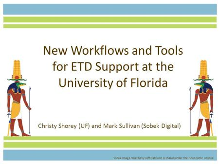 New Workflows and Tools for ETD Support at the University of Florida Christy Shorey (UF) and Mark Sullivan (Sobek Digital) Sobek image created by Jeff.