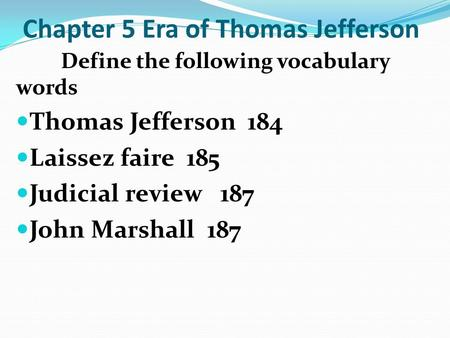 Chapter 5 Era of Thomas Jefferson Define the following vocabulary words Thomas Jefferson 184 Laissez faire 185 Judicial review 187 John Marshall 187.