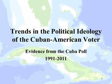 Trends in the Political Ideology of the Cuban-American Voter Evidence from the Cuba Poll 1991-2011 1.
