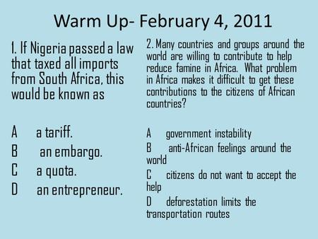 Warm Up- February 4, 2011 1. If Nigeria passed a law that taxed all imports from South Africa, this would be known as A a tariff. B an embargo. C a quota.