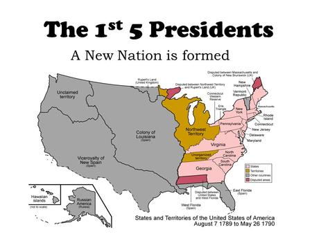 The 1 st 5 Presidents A New Nation is formed. 1. George Washington- 1789-1796 Precedents: Whiskey Rebellion: Jay's Treaty: