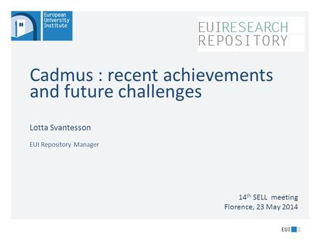 Cadmus : recent achievements and future challenges Lotta Svantesson EUI Repository Manager 1 14 th SELL meeting Florence, 23 May 2014.