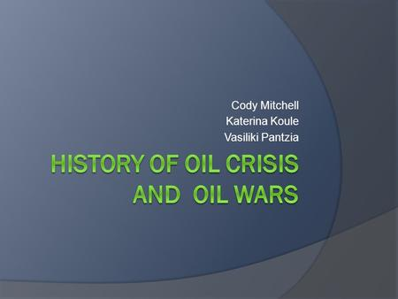 Cody Mitchell Katerina Koule Vasiliki Pantzia. History of oil crisis and oil wars.