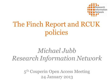 The Finch Report and RCUK policies Michael Jubb Research Information Network 5 th Couperin Open Access Meeting 24 January 2013.