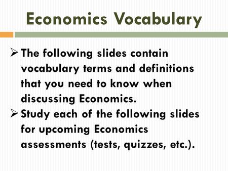 Economics Vocabulary The following slides contain vocabulary terms and definitions that you need to know when discussing Economics. Study each of the following.