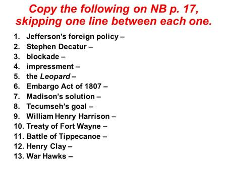 Copy the following on NB p. 17, skipping one line between each one. 1.Jefferson's foreign policy – 2.Stephen Decatur – 3.blockade – 4.impressment – 5.the.