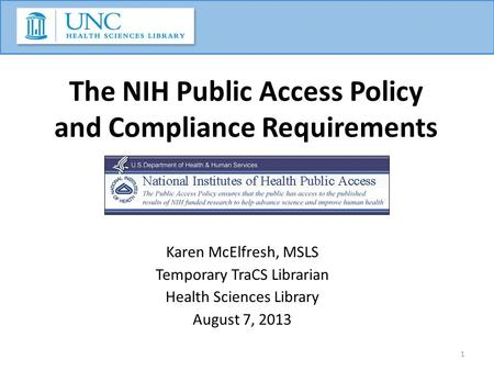 The NIH Public Access Policy and Compliance Requirements Karen McElfresh, MSLS Temporary TraCS Librarian Health Sciences Library August 7, 2013 1.