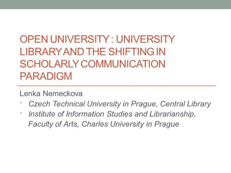 OPEN UNIVERSITY : UNIVERSITY LIBRARY AND THE SHIFTING IN SCHOLARLY COMMUNICATION PARADIGM Lenka Nemeckova * Czech Technical University in Prague, Central.