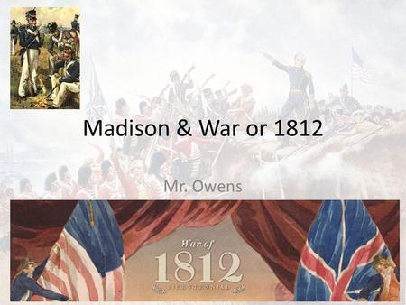 Madison & War or 1812 Mr. Owens. Madison's Presidency 1809-1817 1808 Election Madison defeats Charles Pinkney, but Federalists gained seats in Congress.