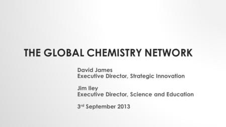 THE GLOBAL CHEMISTRY NETWORK David James Executive Director, Strategic Innovation Jim Iley Executive Director, Science and Education 3 rd September 2013.