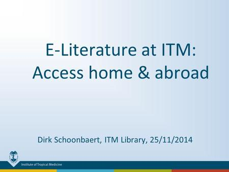E-Literature at ITM: Access home & abroad Dirk Schoonbaert, ITM Library, 25/11/2014.