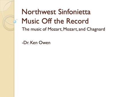 Northwest Sinfonietta Music Off the Record The music of Mozart, Mozart, and Chagnard -Dr. Ken Owen.