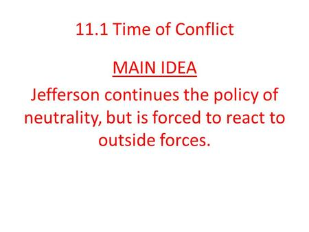 11.1 Time of Conflict MAIN IDEA Jefferson continues the policy of neutrality, but is forced to react to outside forces.