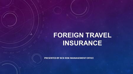 FOREIGN TRAVEL INSURANCE PRESENTED BY BCN RISK MANAGEMENT OFFICE.
