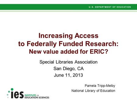 Increasing Access to Federally Funded Research: New value added for ERIC? Special Libraries Association San Diego, CA June 11, 2013 Pamela Tripp-Melby.