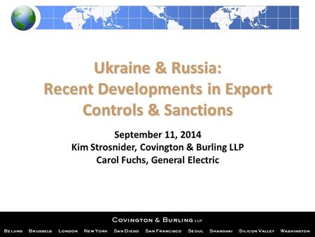 Ukraine & Russia: Recent Developments in Export Controls & Sanctions September 11, 2014 Kim Strosnider, Covington & Burling LLP Carol Fuchs, General Electric.