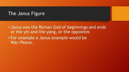The Janus Figure Janus was the Roman God of beginnings and ends or the yin and the yang, or the opposites For example a Janus example would be War/Peace.