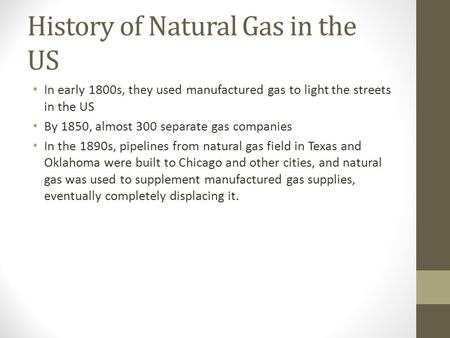 History of Natural Gas in the US In early 1800s, they used manufactured gas to light the streets in the US By 1850, almost 300 separate gas companies In.