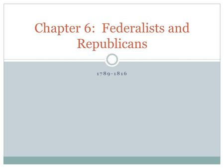 1789-1816 Chapter 6: Federalists and Republicans.