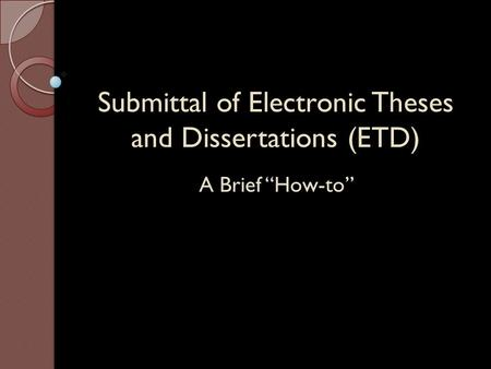 "Submittal of Electronic Theses and Dissertations (ETD) A Brief ""How-to"""