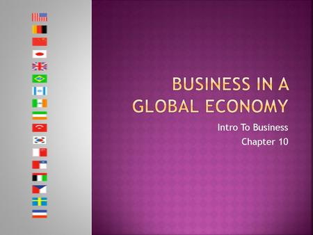 Intro To Business Chapter 10.  Learning Targets  Explain why the world has become a global economy  Explain why people and countries specialize in.