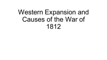 Western Expansion and Causes of the War of 1812. James Madison Kentucky & Virginia Resolutions Secretary of State Supported Louisiana Purchase Marbury.