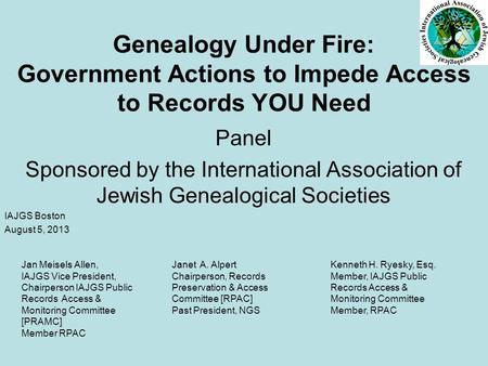 Genealogy Under Fire: Government Actions to Impede Access to Records YOU Need Panel Sponsored by the International Association of Jewish Genealogical Societies.