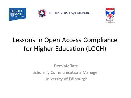 Lessons in Open Access Compliance for Higher Education (LOCH) Dominic Tate Scholarly Communications Manager University of Edinburgh.