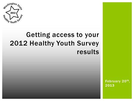 February 20 th, 2013 Getting access to your 2012 Healthy Youth Survey results.