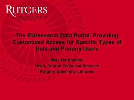 The RUresearch Data Portal: Providing Customized Access for Specific Types of Data and Primary Users Mary Beth Weber Head, Central Technical Services Rutgers.