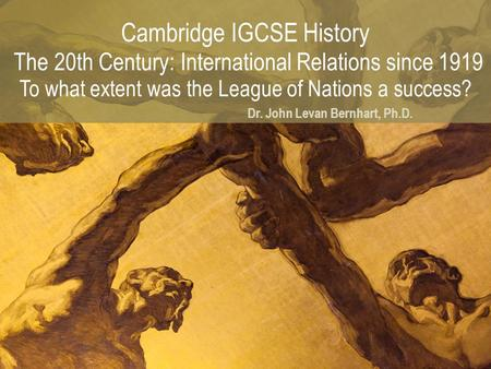 Cambridge IGCSE History The 20th Century: International Relations since 1919 To what extent was the League <strong>of</strong> Nations a success? Dr. John Levan Bernhart,