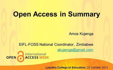 Open Access in Summary Amos Kujenga EIFL-FOSS National Coordinator, Zimbabwe Lupane State University, 22-23 October 2013 Lesotho College.