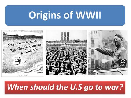 Origins of WWII When should the U.S go to war?. Do Now: In your notebook identify each individual, their political system, and their country of origin.