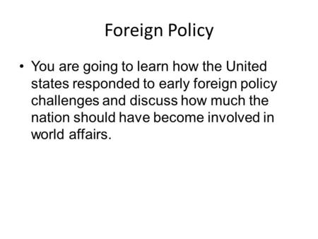 Foreign Policy You are going to learn how the United states responded to early foreign policy challenges and discuss how much the nation should have become.