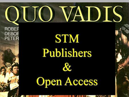 STMPublishers& Open Access. STMPublishers& QUO VADIS? STM Publishers and Open Access Michael Mabe CEO, STM & Visiting Professor, Information Science,