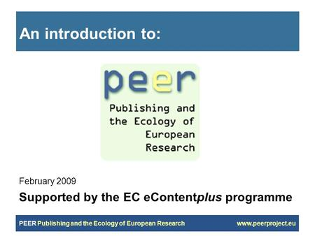 PEER Publishing and the Ecology of European Research www.peerproject.eu An introduction to: February 2009 Supported by the EC eContentplus programme.