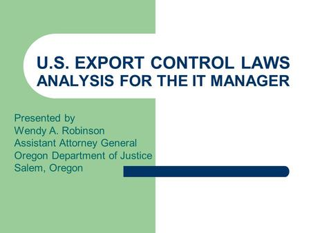 U.S. EXPORT CONTROL LAWS ANALYSIS FOR THE IT MANAGER Presented by Wendy A. Robinson Assistant Attorney General Oregon Department of Justice Salem, Oregon.