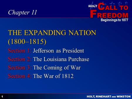 C ALL TO F REEDOM HOLT HOLT, RINEHART AND WINSTON Beginnings to 1877 1 THE EXPANDING NATION (1800–1815) Section 1: Jefferson as President Section 2: The.