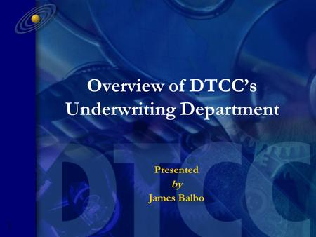 G O L D M A N S A C H S P R E S E N T A T I O N 5593R- 1 Overview of DTCC's Underwriting Department Presented by James Balbo.