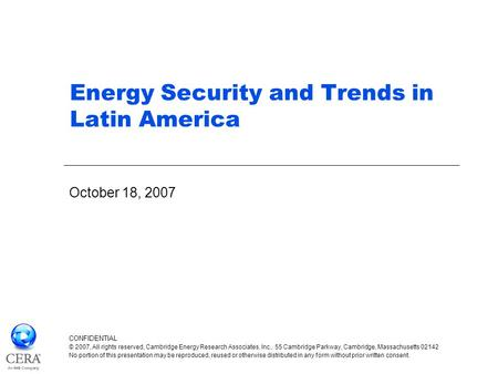Energy Security and Trends in Latin America October 18, 2007 CONFIDENTIAL © 2007, All rights reserved, Cambridge Energy Research Associates, Inc., 55 Cambridge.