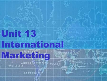 Unit 13 International Marketing. Unit 13 Vocabulary Adaptation Balance of Trade Contract Manufacturing Customization Embargo European Union (EU) Exports.